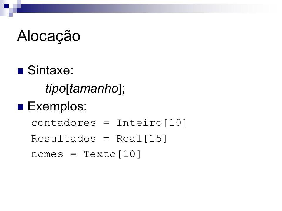 Alocação Sintaxe: tipo[tamanho]; Exemplos: contadores = Inteiro[10]